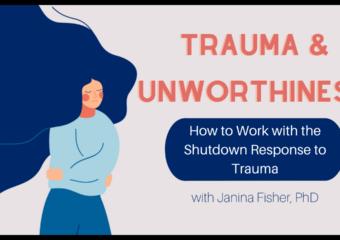 Trauma and Unworthiness – How to Work with the Shutdown Response to Trauma